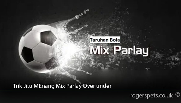 Trik-Jitu-Menang-Mix-Parlay-Over-under